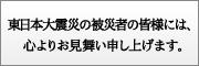 東日本大震災の被災者の皆様には、心よりお見舞い申し上げます。